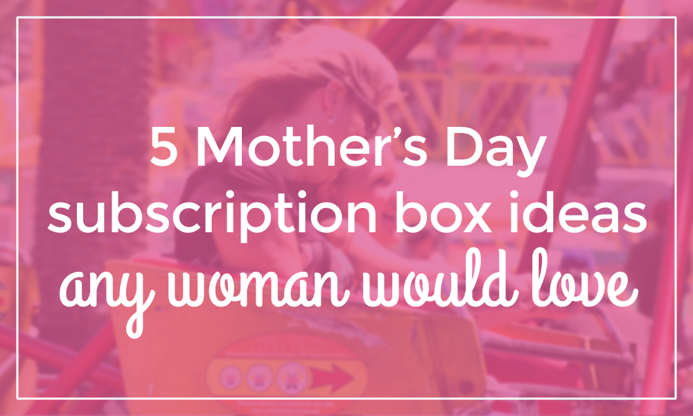 5 Mother's Day Subscription Box Gift Ideas Any Woman Would ...